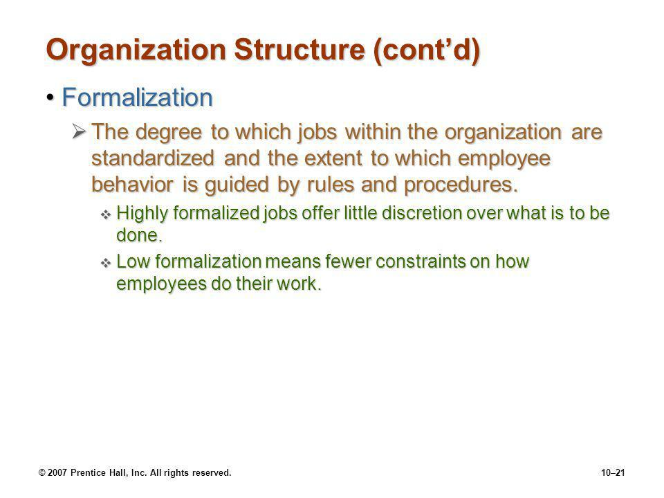 © 2007 Prentice Hall, Inc. All rights reserved.10–21 Organization Structure (cont'd) FormalizationFormalization  The degree to which jobs within the