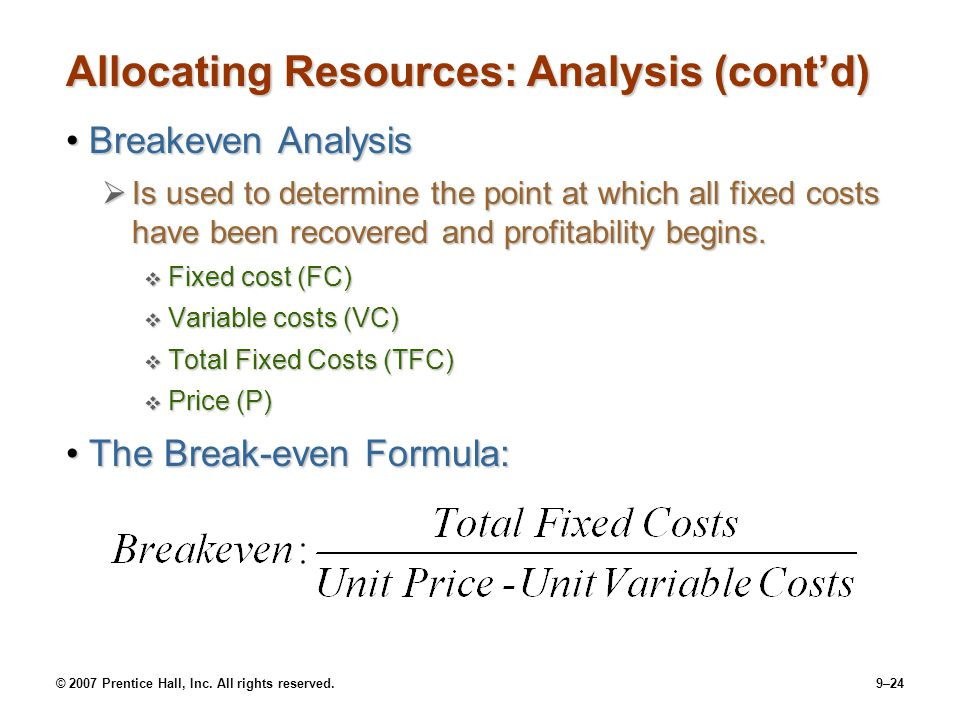 © 2007 Prentice Hall, Inc. All rights reserved.9–24 Allocating Resources: Analysis (cont'd) Breakeven AnalysisBreakeven Analysis  Is used to determin