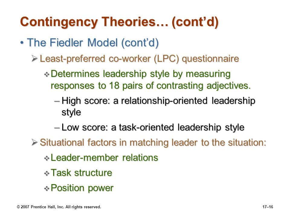 © 2007 Prentice Hall, Inc. All rights reserved.17–16 Contingency Theories… (cont'd) The Fiedler Model (cont'd)The Fiedler Model (cont'd)  Least-prefe