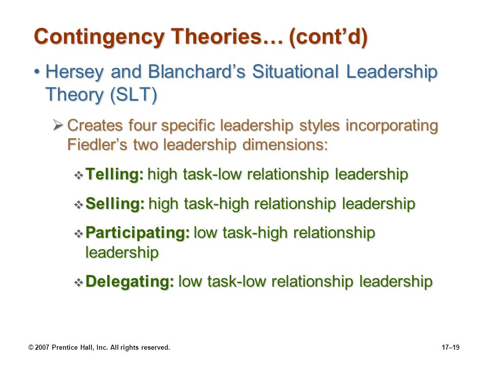 © 2007 Prentice Hall, Inc. All rights reserved.17–19 Contingency Theories… (cont'd) Hersey and Blanchard's Situational Leadership Theory (SLT)Hersey a