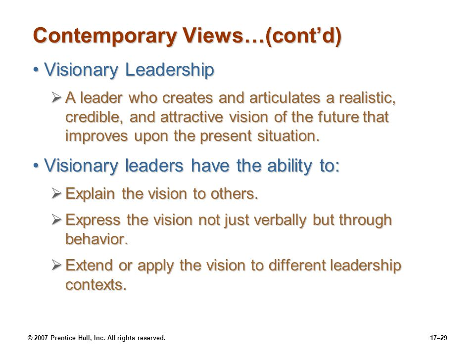 © 2007 Prentice Hall, Inc. All rights reserved.17–29 Contemporary Views…(cont'd) Visionary LeadershipVisionary Leadership  A leader who creates and a