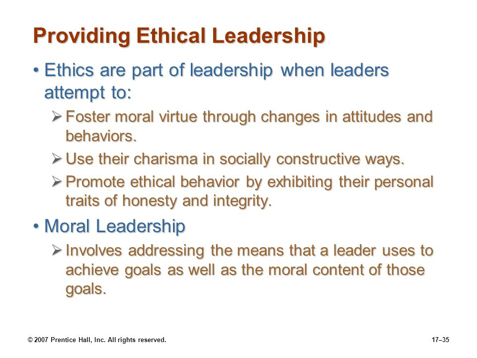 © 2007 Prentice Hall, Inc. All rights reserved.17–35 Providing Ethical Leadership Ethics are part of leadership when leaders attempt to:Ethics are par