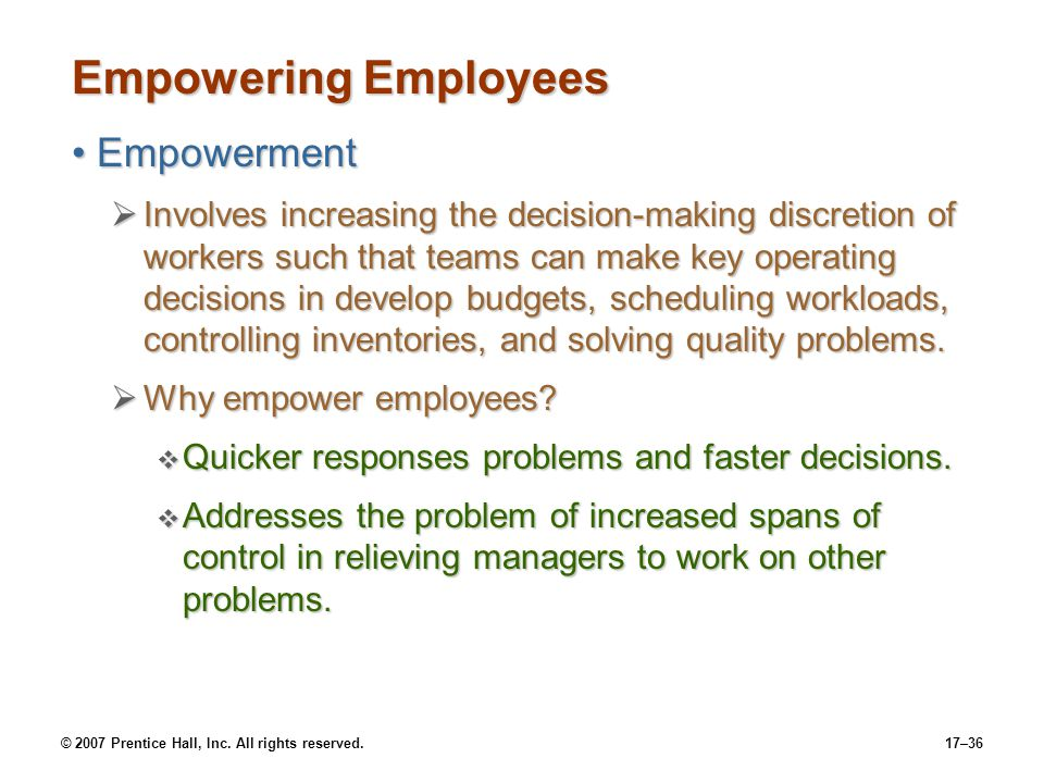 © 2007 Prentice Hall, Inc. All rights reserved.17–36 Empowering Employees EmpowermentEmpowerment  Involves increasing the decision-making discretion