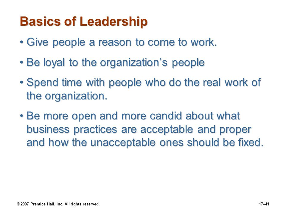 © 2007 Prentice Hall, Inc. All rights reserved.17–41 Basics of Leadership Give people a reason to come to work.Give people a reason to come to work. B