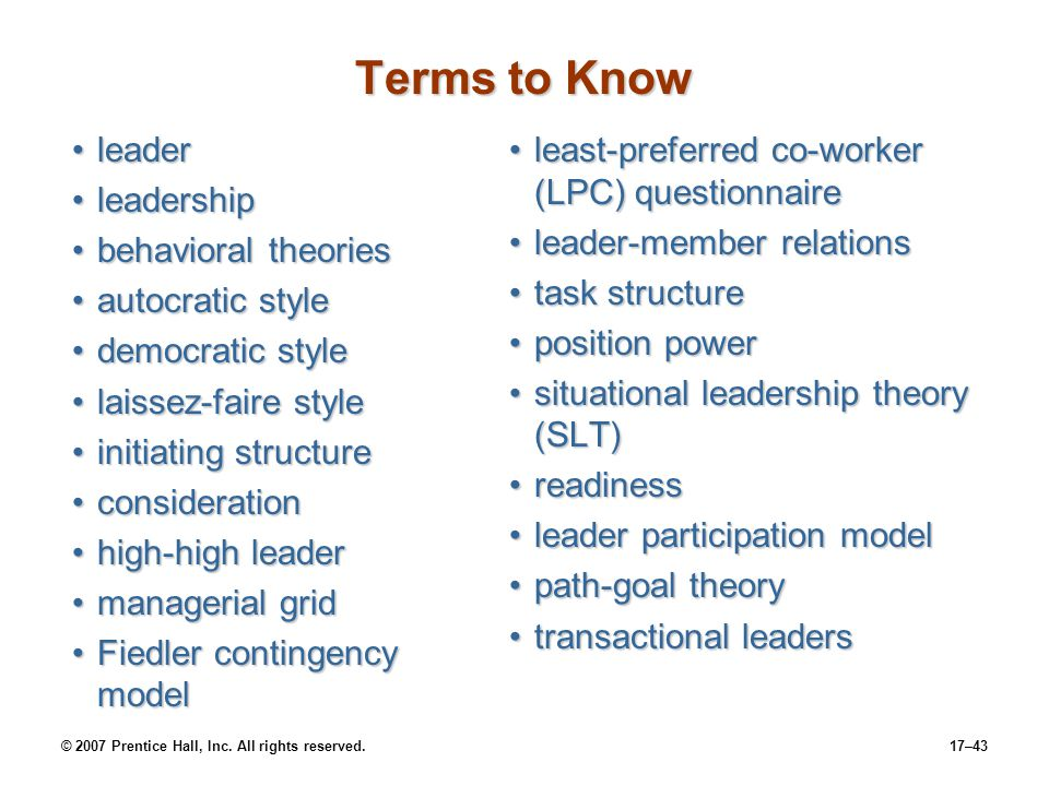 © 2007 Prentice Hall, Inc. All rights reserved.17–43 Terms to Know leaderleader leadershipleadership behavioral theoriesbehavioral theories autocratic