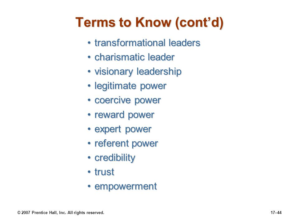 © 2007 Prentice Hall, Inc. All rights reserved.17–44 Terms to Know (cont'd) transformational leaderstransformational leaders charismatic leadercharism