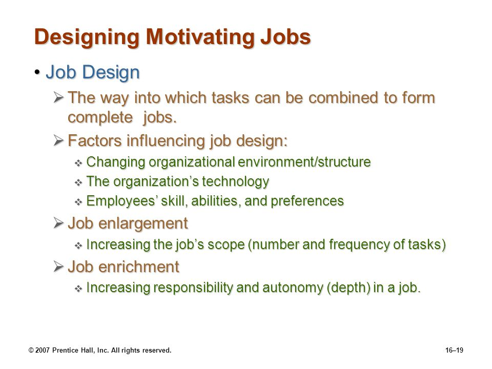© 2007 Prentice Hall, Inc. All rights reserved.16–19 Designing Motivating Jobs Job DesignJob Design  The way into which tasks can be combined to form