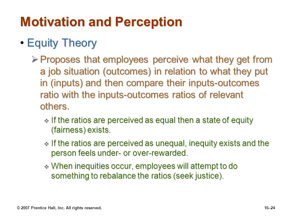 © 2007 Prentice Hall, Inc. All rights reserved.16–24 Motivation and Perception Equity TheoryEquity Theory  Proposes that employees perceive what they