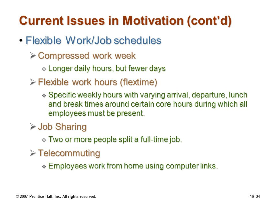 © 2007 Prentice Hall, Inc. All rights reserved.16–34 Current Issues in Motivation (cont'd) Flexible Work/Job schedulesFlexible Work/Job schedules  Co