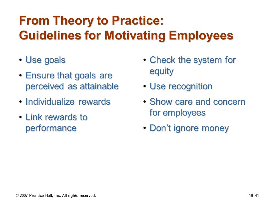 © 2007 Prentice Hall, Inc. All rights reserved.16–41 From Theory to Practice: Guidelines for Motivating Employees Use goalsUse goals Ensure that goals