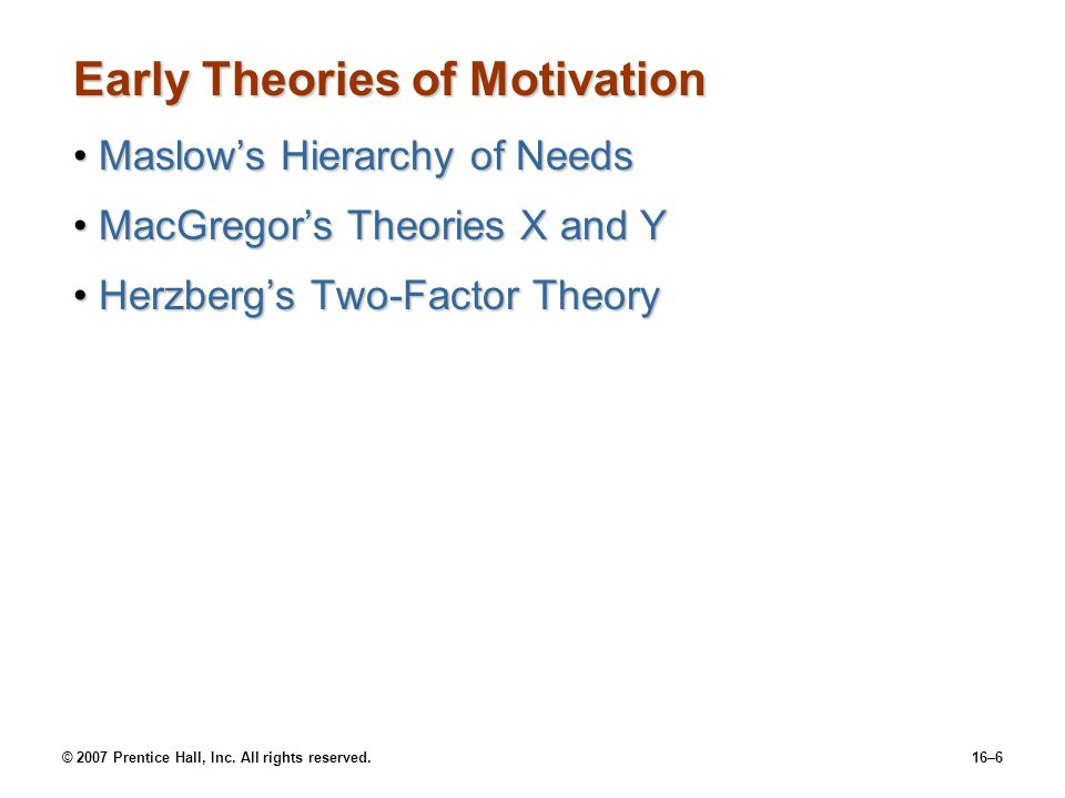 © 2007 Prentice Hall, Inc. All rights reserved.16–6 Early Theories of Motivation Maslow's Hierarchy of NeedsMaslow's Hierarchy of Needs MacGregor's Th