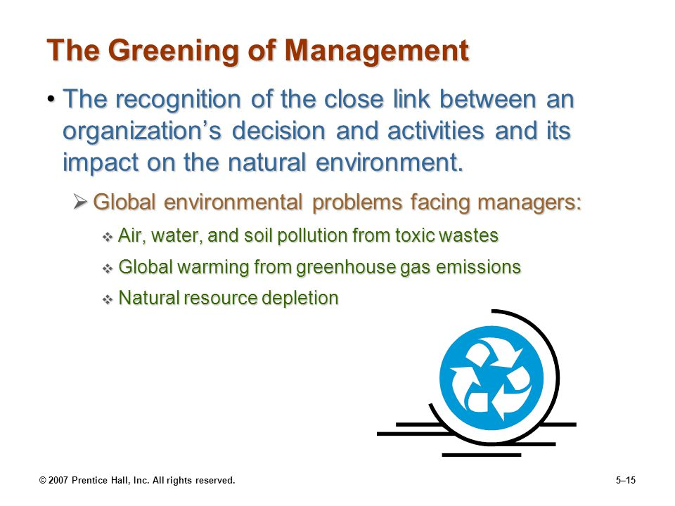 © 2007 Prentice Hall, Inc. All rights reserved.5–15 The Greening of Management The recognition of the close link between an organization's decision an