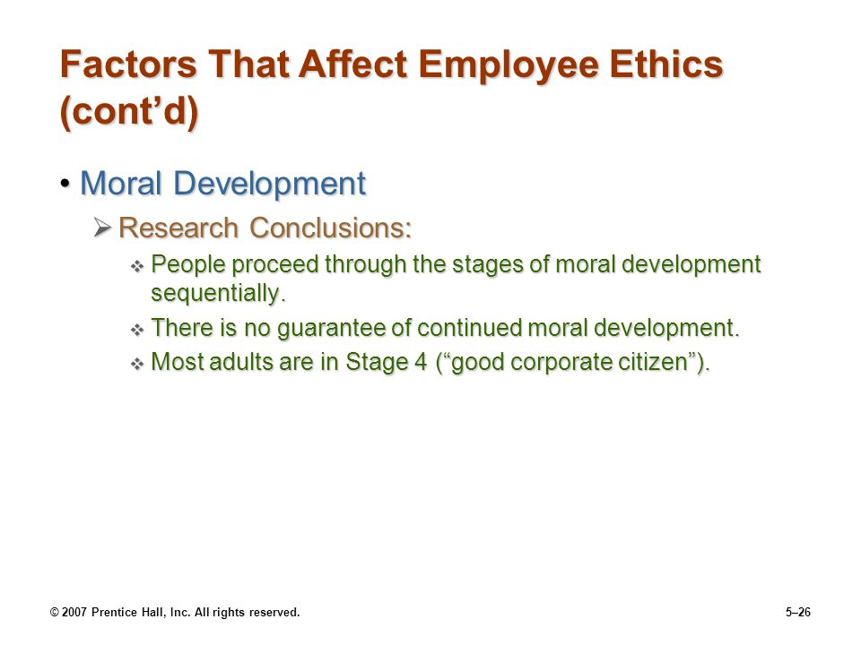 © 2007 Prentice Hall, Inc. All rights reserved.5–26 Factors That Affect Employee Ethics (cont'd) Moral DevelopmentMoral Development  Research Conclus