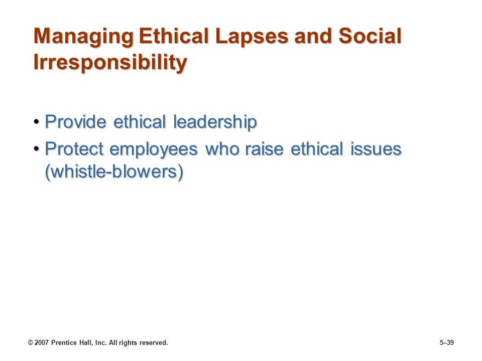 © 2007 Prentice Hall, Inc. All rights reserved.5–39 Managing Ethical Lapses and Social Irresponsibility Provide ethical leadershipProvide ethical lead