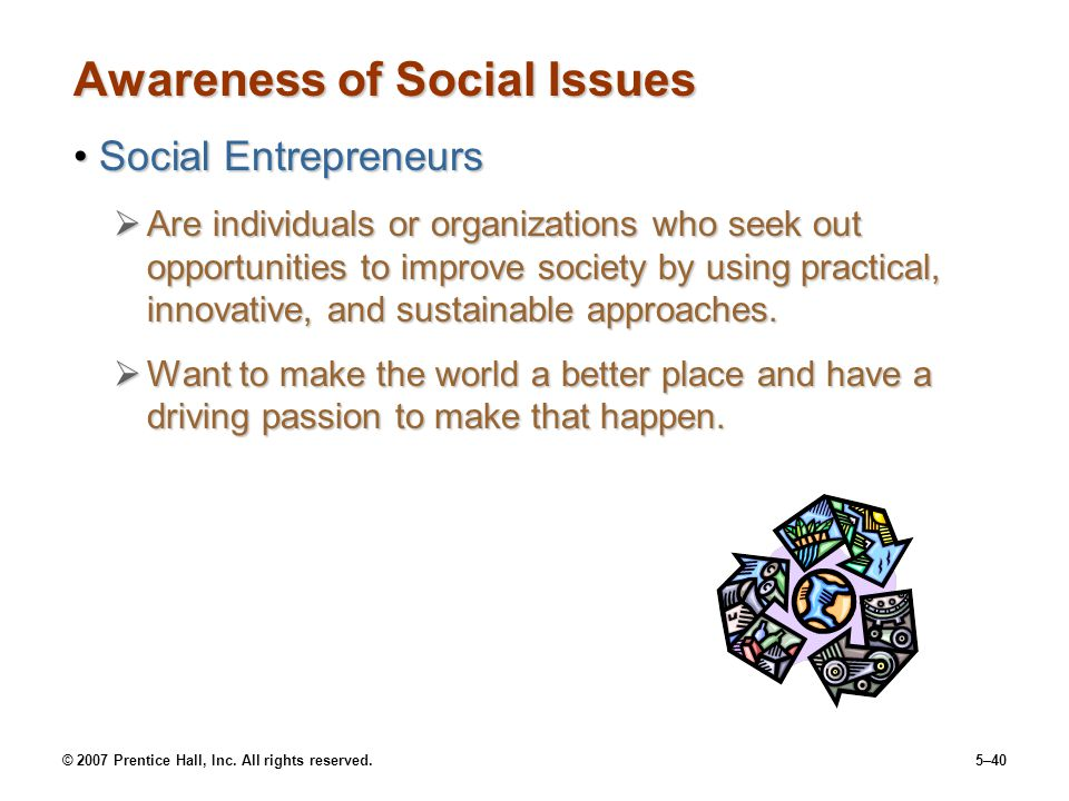 © 2007 Prentice Hall, Inc. All rights reserved.5–40 Awareness of Social Issues Social EntrepreneursSocial Entrepreneurs  Are individuals or organizat