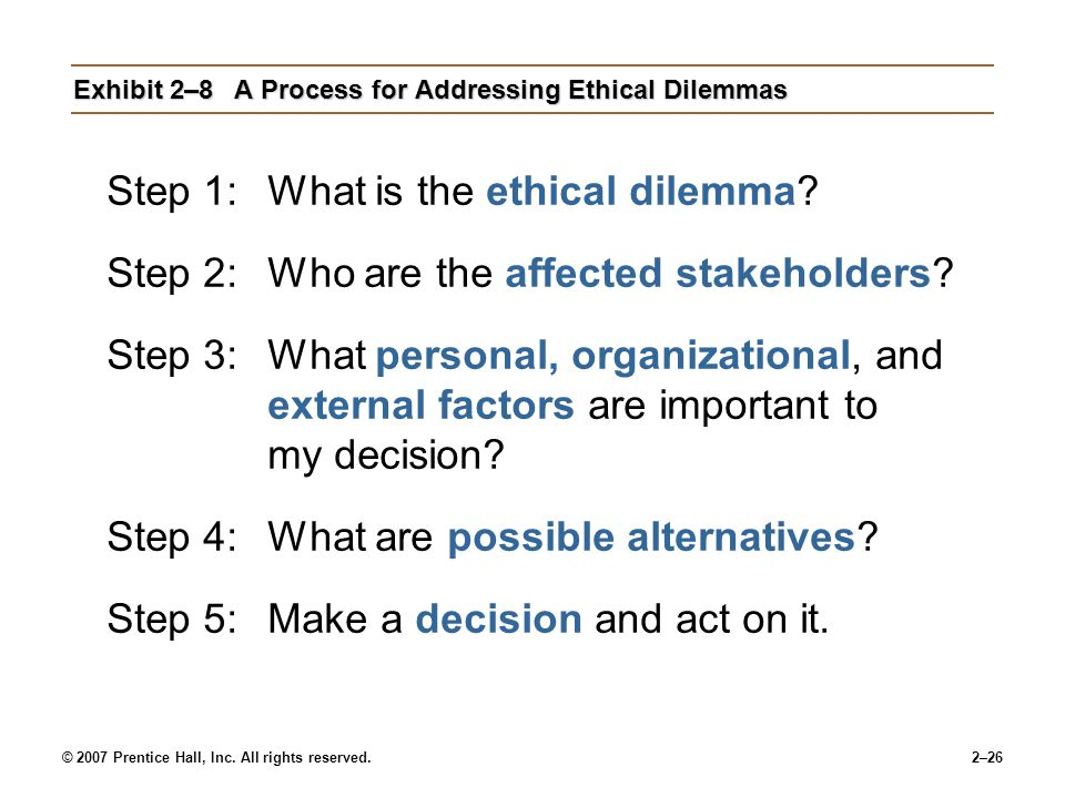 © 2007 Prentice Hall, Inc. All rights reserved.2–26 Exhibit 2–8A Process for Addressing Ethical Dilemmas Step 1:What is the ethical dilemma? Step 2:Wh