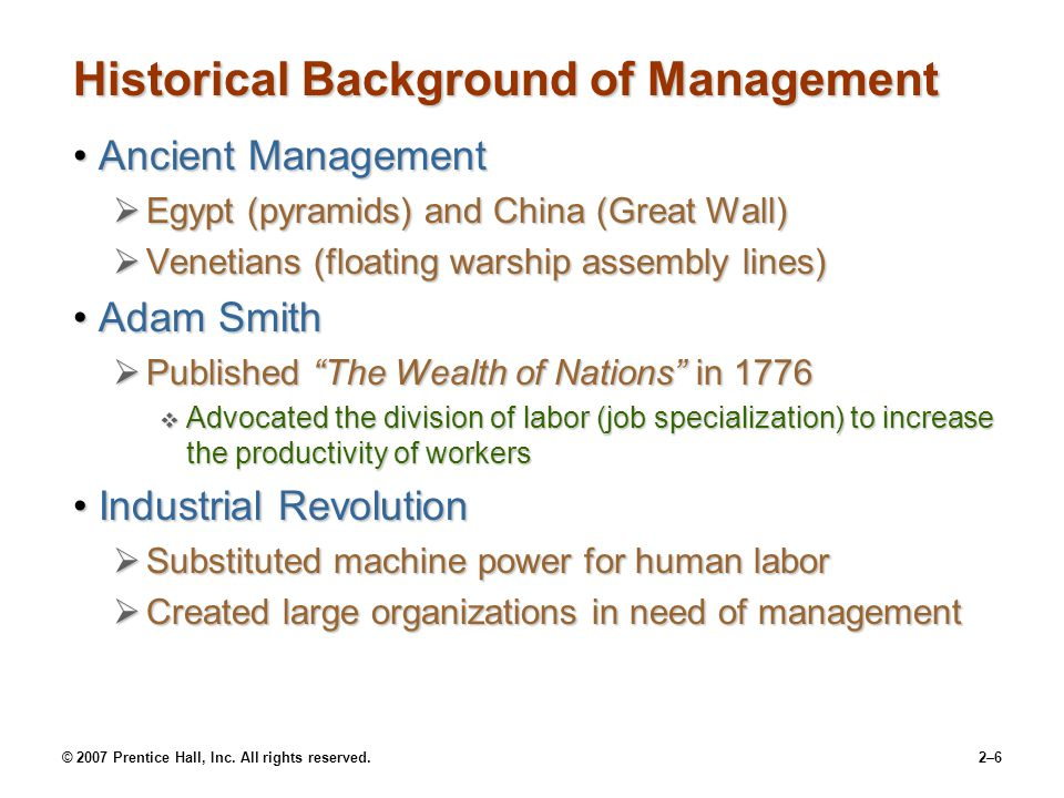 © 2007 Prentice Hall, Inc. All rights reserved.2–6 Historical Background of Management Ancient ManagementAncient Management  Egypt (pyramids) and Chi