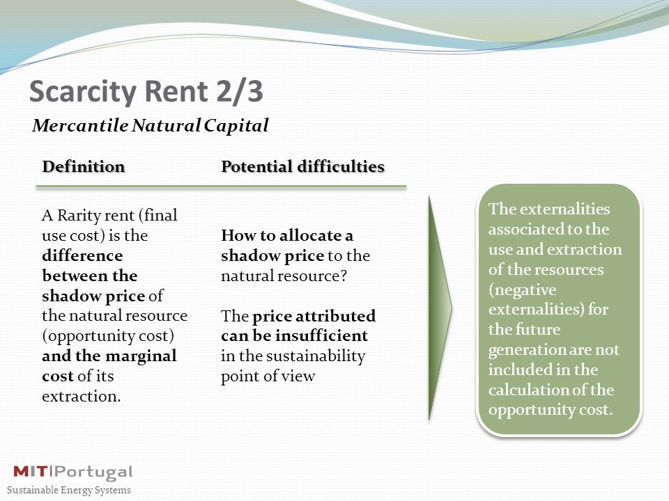 Scarcity Rent 2/3 Mercantile Natural Capital Definition A Rarity rent (final use cost) is the difference between the shadow price of the natural resource (opportunity cost) and the marginal cost of its extraction.