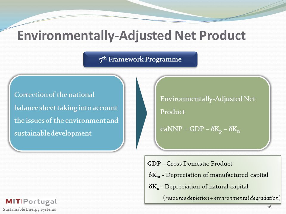 5 th Framework Programme Environmentally-Adjusted Net Product 16 Sustainable Energy Systems Environmentally-Adjusted Net Product eaNNP = GDP – δK p – δK n Correction of the national balance sheet taking into account the issues of the environment and sustainable development GDP - Gross Domestic Product δK m - Depreciation of manufactured capital δK n - Depreciation of natural capital ( resource depletion + environmental degradation ) GDP - Gross Domestic Product δK m - Depreciation of manufactured capital δK n - Depreciation of natural capital ( resource depletion + environmental degradation )