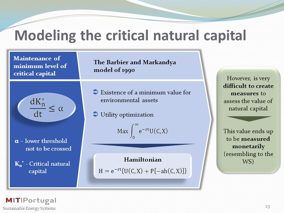 Modeling the critical natural capital 23 Sustainable Energy Systems Maintenance of minimum level of critical capital  – lower threshold not to be crossed K n * - Critical natural capital The Barbier and Markandya model of 1990 However, is very difficult to create measures to assess the value of natural capital This value ends up to be measured monetarily (resembling to the WS) However, is very difficult to create measures to assess the value of natural capital This value ends up to be measured monetarily (resembling to the WS)  Utility optimization  Existence of a minimum value for environmental assets Hamiltonian