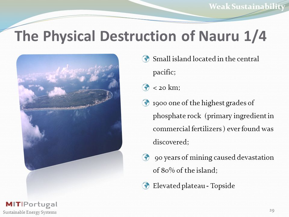 The Physical Destruction of Nauru 1/4 29 Sustainable Energy Systems Weak Sustainability Small island located in the central pacific; < 20 km; 1900 one of the highest grades of phosphate rock (primary ingredient in commercial fertilizers ) ever found was discovered; 90 years of mining caused devastation of 80% of the island; Elevated plateau - Topside