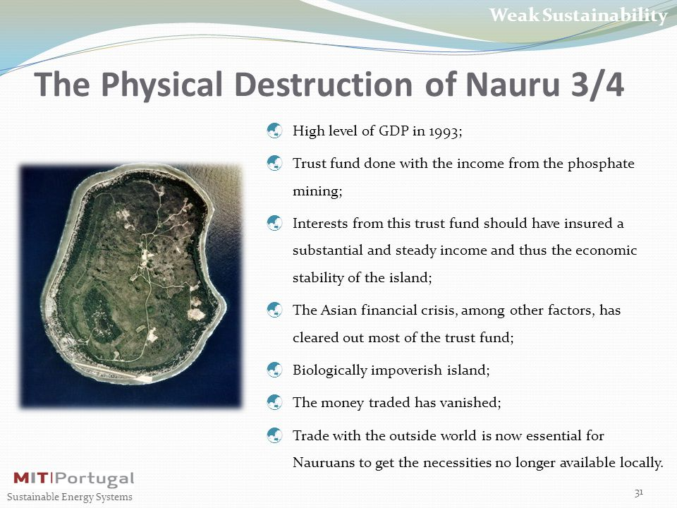 The Physical Destruction of Nauru 3/4 31 Sustainable Energy Systems Weak Sustainability  High level of GDP in 1993;  Trust fund done with the income from the phosphate mining;  Interests from this trust fund should have insured a substantial and steady income and thus the economic stability of the island;  The Asian financial crisis, among other factors, has cleared out most of the trust fund;  Biologically impoverish island;  The money traded has vanished;  Trade with the outside world is now essential for Nauruans to get the necessities no longer available locally.