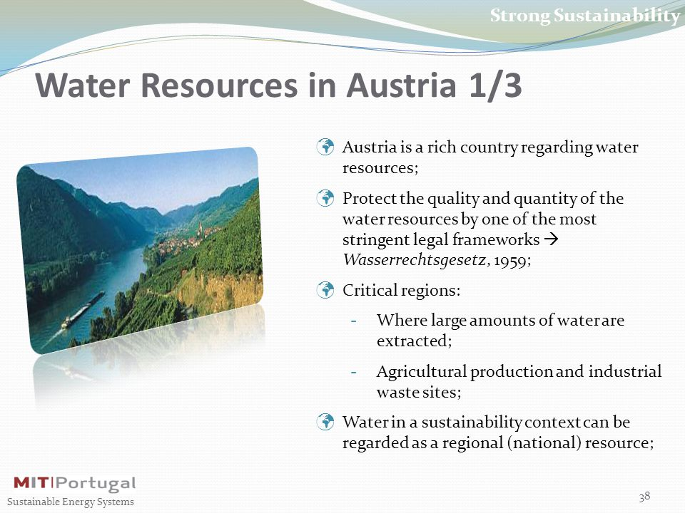 Water Resources in Austria 1/3 38 Sustainable Energy Systems Strong Sustainability Austria is a rich country regarding water resources; Protect the quality and quantity of the water resources by one of the most stringent legal frameworks  Wasserrechtsgesetz, 1959; Critical regions: - Where large amounts of water are extracted; - Agricultural production and industrial waste sites; Water in a sustainability context can be regarded as a regional (national) resource;