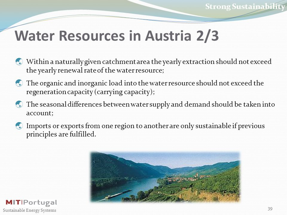Water Resources in Austria 2/3 39 Sustainable Energy Systems Strong Sustainability  Within a naturally given catchment area the yearly extraction should not exceed the yearly renewal rate of the water resource;  The organic and inorganic load into the water resource should not exceed the regeneration capacity (carrying capacity);  The seasonal differences between water supply and demand should be taken into account;  Imports or exports from one region to another are only sustainable if previous principles are fulfilled.