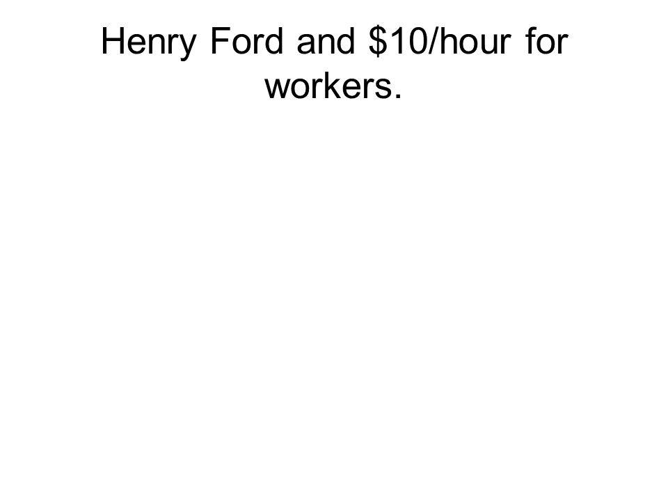 Henry Ford and $10/hour for workers.