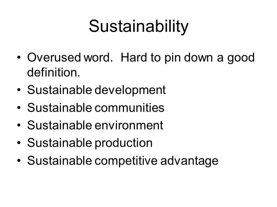 Sustainability Overused word. Hard to pin down a good definition.