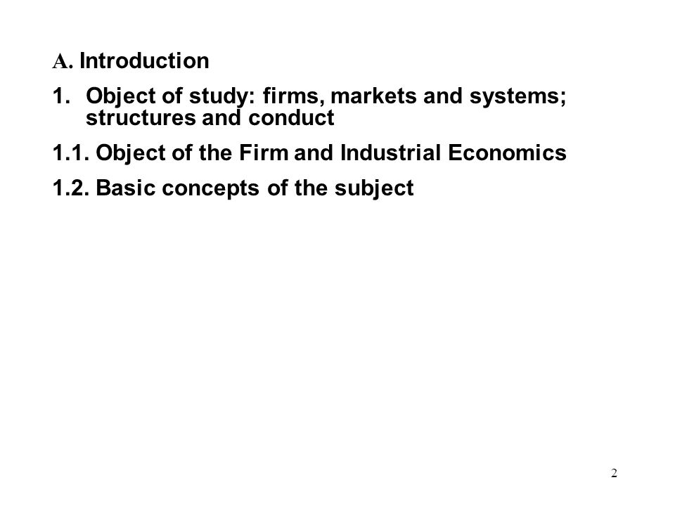 2 A. Introduction 1.Object of study: firms, markets and systems; structures and conduct 1.1.