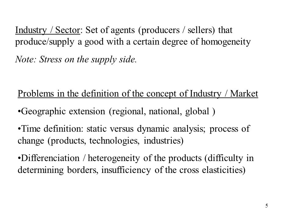 5 Industry / Sector: Set of agents (producers / sellers) that produce/supply a good with a certain degree of homogeneity Note: Stress on the supply side.