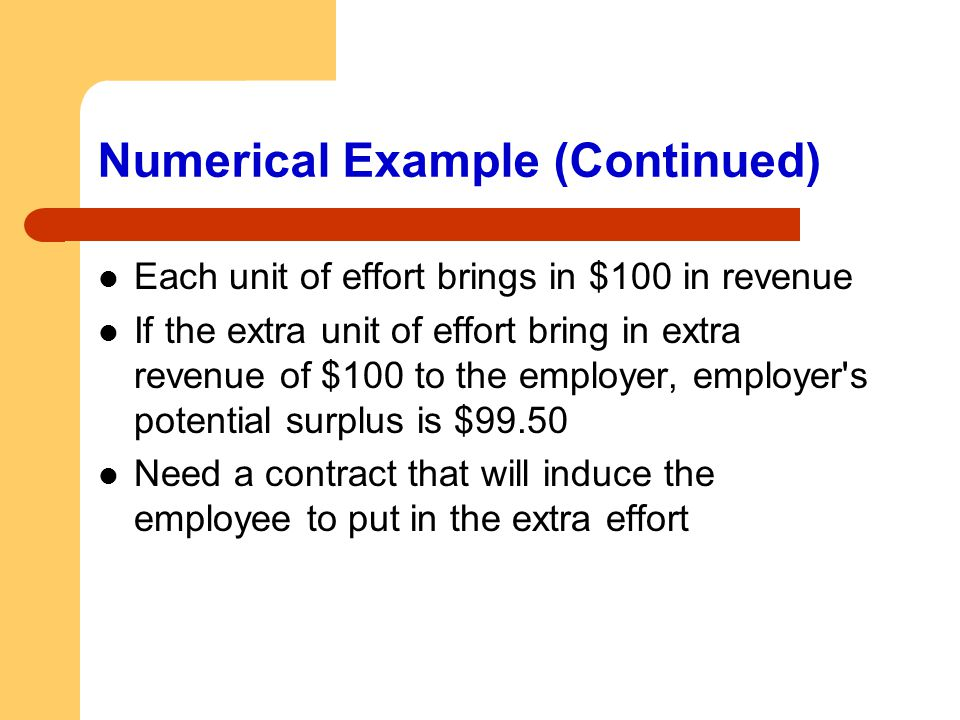 Numerical Example (Continued) Each unit of effort brings in $100 in revenue If the extra unit of effort bring in extra revenue of $100 to the employer