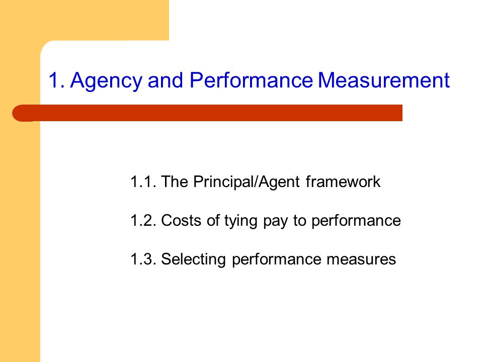 1. Agency and Performance Measurement 1.1. The Principal/Agent framework 1.2. Costs of tying pay to performance 1.3. Selecting performance measures