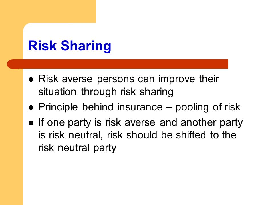 Risk Sharing Risk averse persons can improve their situation through risk sharing Principle behind insurance – pooling of risk If one party is risk av