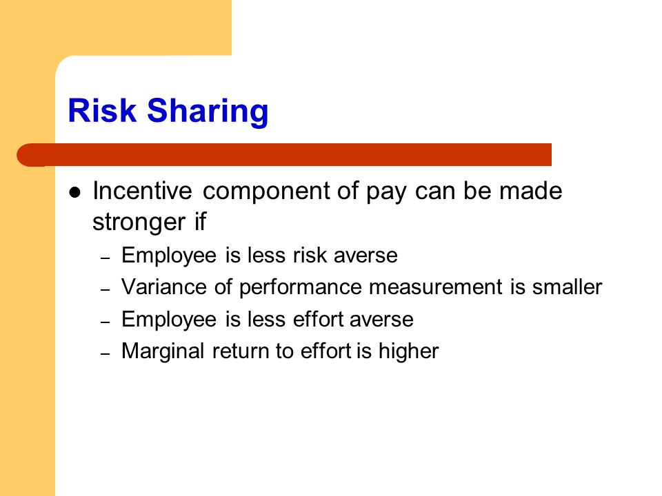 Risk Sharing Incentive component of pay can be made stronger if – Employee is less risk averse – Variance of performance measurement is smaller – Empl