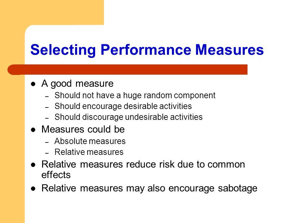 Selecting Performance Measures A good measure – Should not have a huge random component – Should encourage desirable activities – Should discourage un