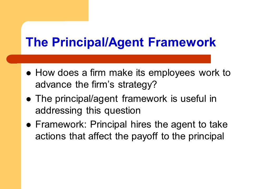 The Principal/Agent Framework How does a firm make its employees work to advance the firm's strategy? The principal/agent framework is useful in addre