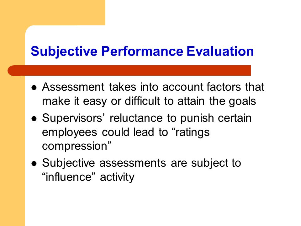 Subjective Performance Evaluation Assessment takes into account factors that make it easy or difficult to attain the goals Supervisors' reluctance to