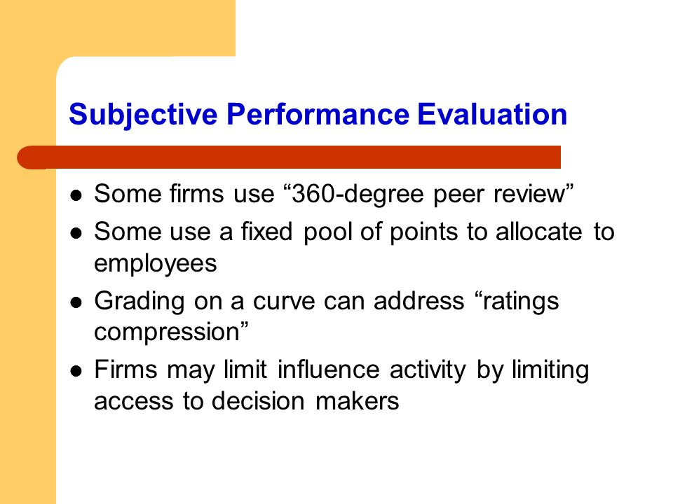 """Subjective Performance Evaluation Some firms use """"360-degree peer review"""" Some use a fixed pool of points to allocate to employees Grading on a curve"""