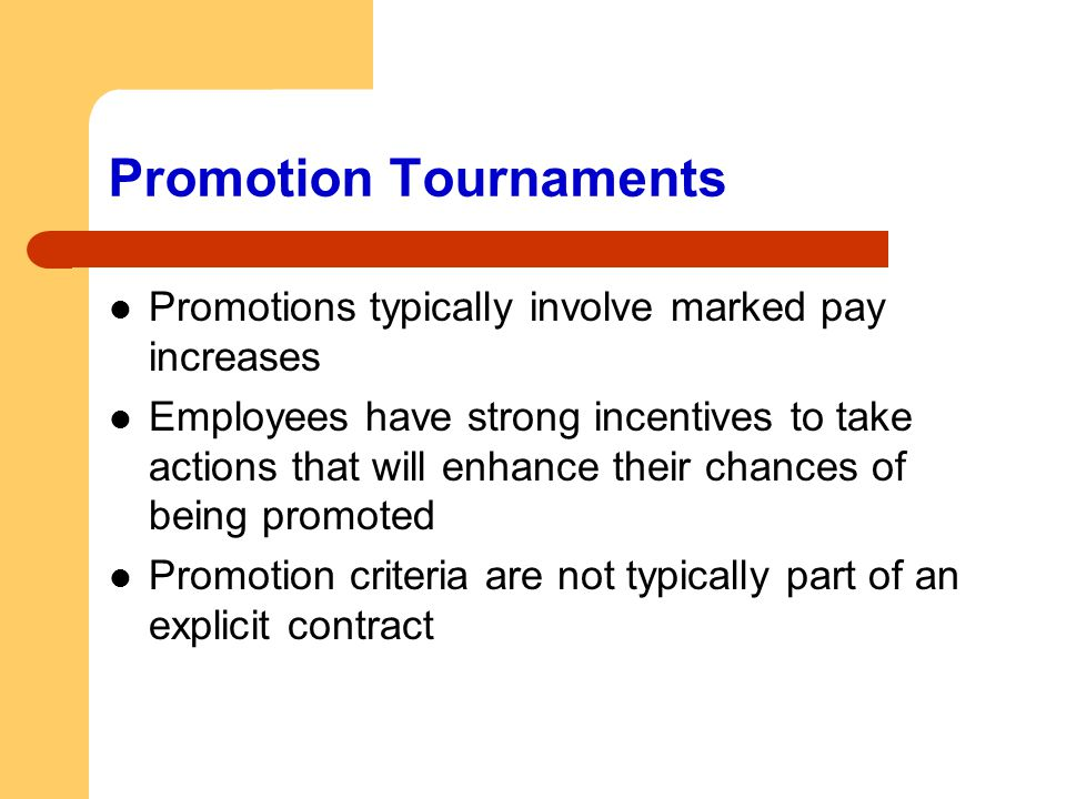Promotion Tournaments Promotions typically involve marked pay increases Employees have strong incentives to take actions that will enhance their chanc
