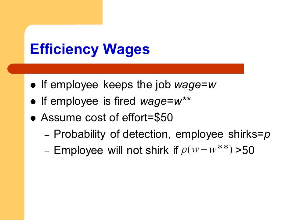 Efficiency Wages If employee keeps the job wage=w If employee is fired wage=w** Assume cost of effort=$50 – Probability of detection, employee shirks=