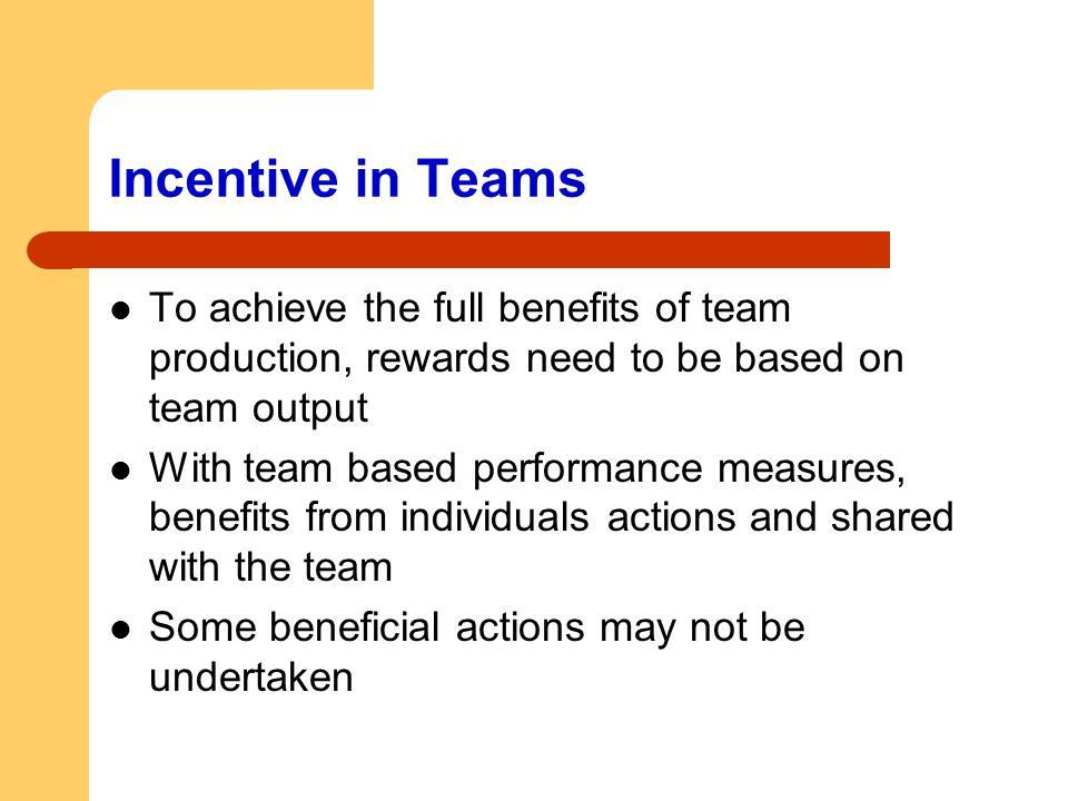 Incentive in Teams To achieve the full benefits of team production, rewards need to be based on team output With team based performance measures, bene