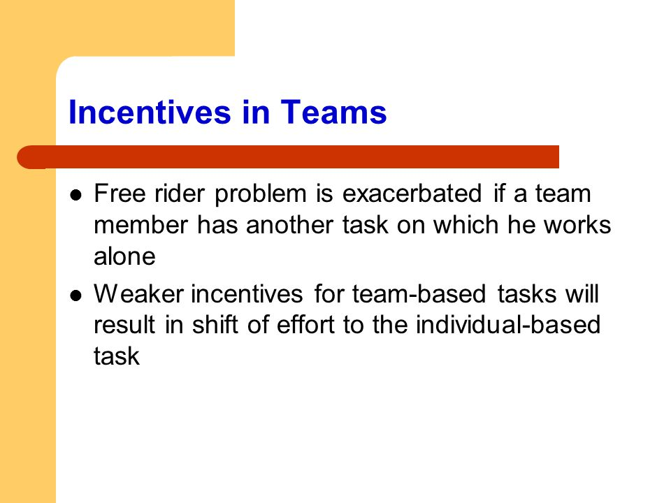 Incentives in Teams Free rider problem is exacerbated if a team member has another task on which he works alone Weaker incentives for team-based tasks
