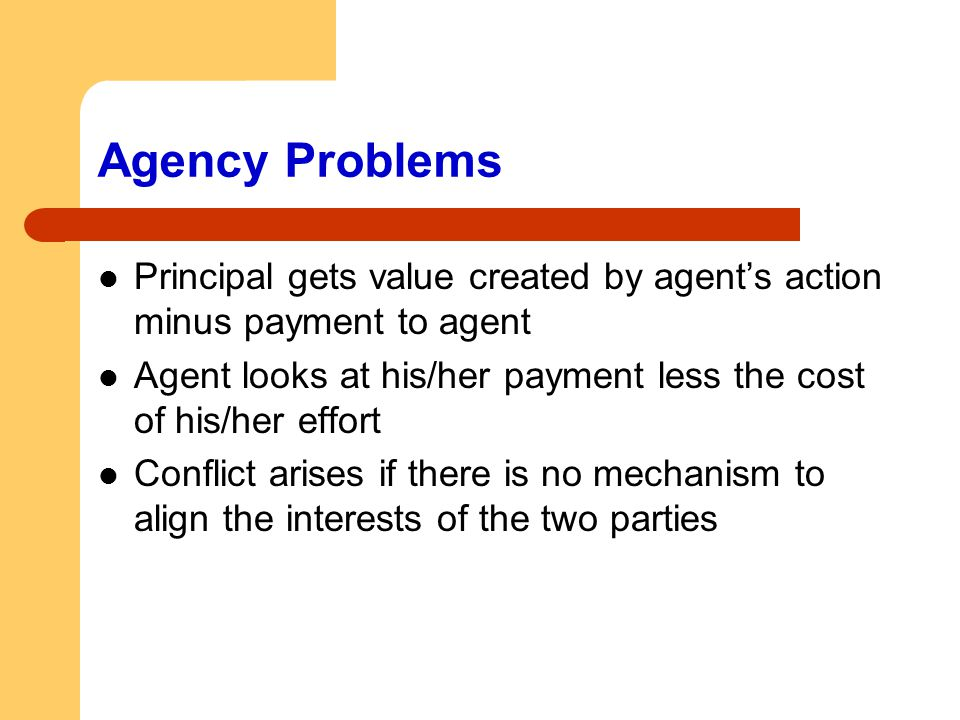 Agency Problems Principal gets value created by agent's action minus payment to agent Agent looks at his/her payment less the cost of his/her effort C