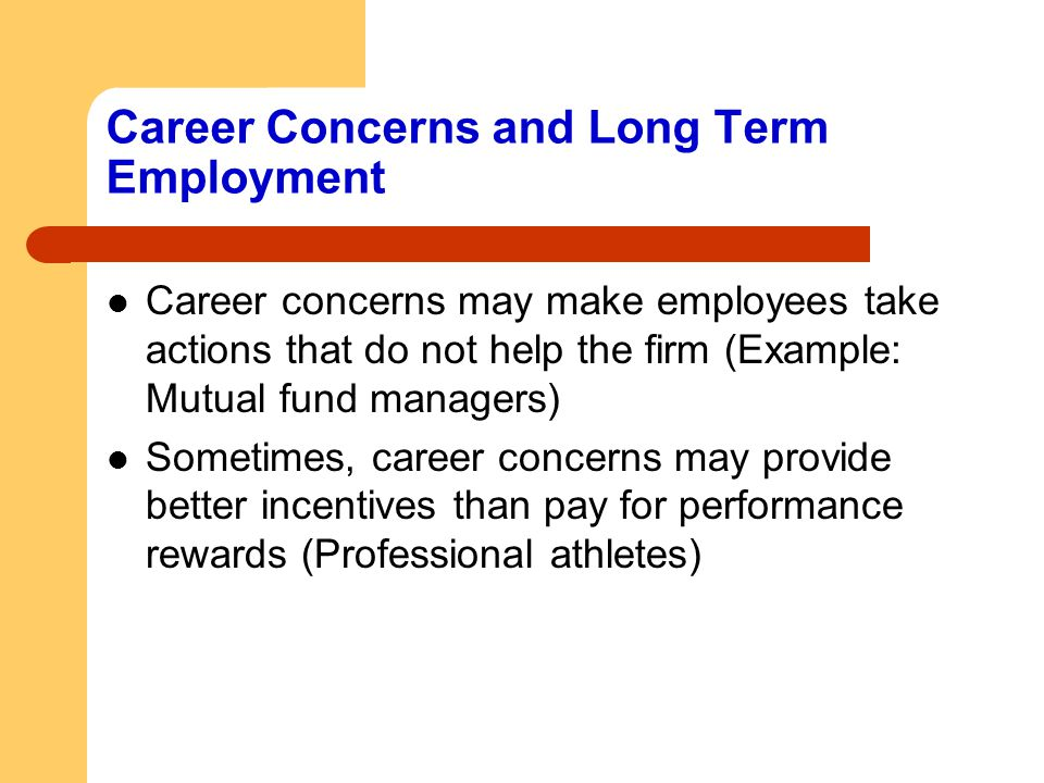 Career Concerns and Long Term Employment Career concerns may make employees take actions that do not help the firm (Example: Mutual fund managers) Som
