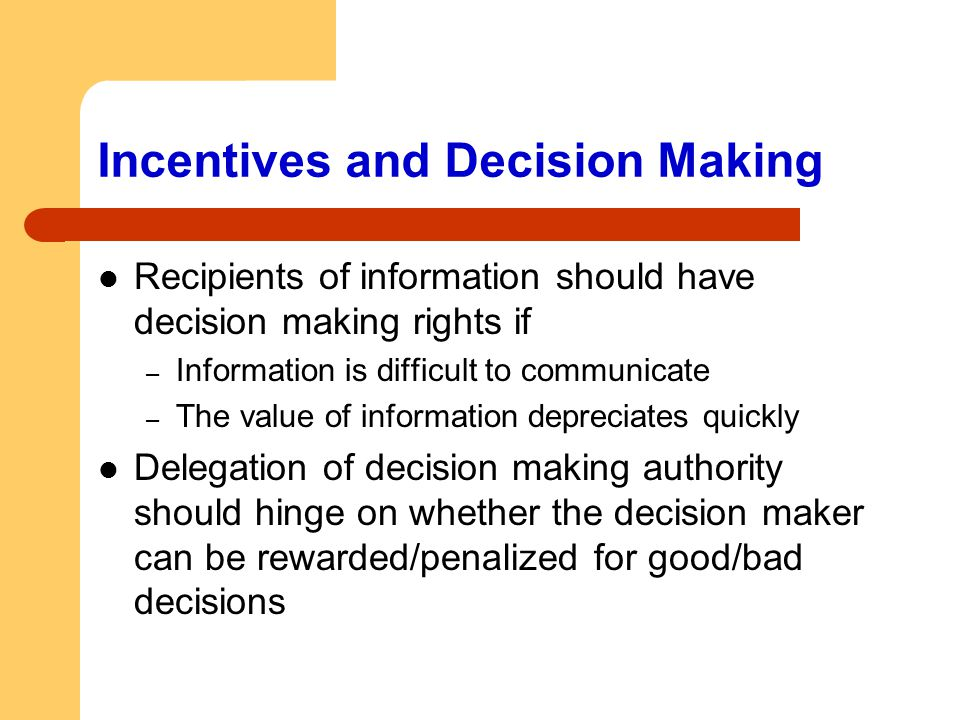 Incentives and Decision Making Recipients of information should have decision making rights if – Information is difficult to communicate – The value o