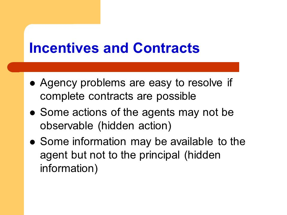 Incentives and Contracts Agency problems are easy to resolve if complete contracts are possible Some actions of the agents may not be observable (hidd