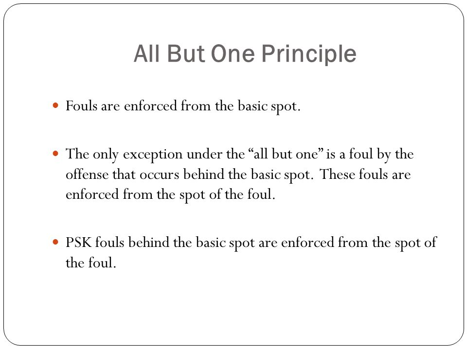 All But One Principle Fouls are enforced from the basic spot.