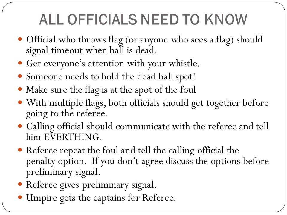 ALL OFFICIALS NEED TO KNOW Official who throws flag (or anyone who sees a flag) should signal timeout when ball is dead.